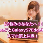 スマホ頂上決戦!iPhone7vsGalaxy S7 Edge!